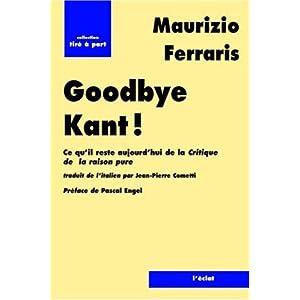 Good bye Kant ! : Ce qu'il reste aujourd'hui de La Critique de la raison pure ? Maurizio Ferraris
