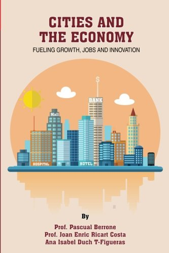 Cities and the Economy: Fueling growth, jobs and innovation (IESE CITIES IN MOTION: International urban best practices book series) (Volume 3)