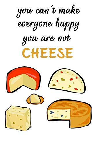 You Can't Make Everyone Happy, You're Not Cheese: Cheese Journal, Cheese Notebook, Diary Of A Cheese Lovers (110 Pages, Unlinen, 6x9) by Cube Notebooks