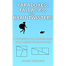 Paradoxes, Fallacies and Braintwisters: A Collection of Mathematical and Logical Conundrums
