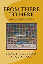 From There to Here: The story of how, without a plan, I unknowingly allowed fear to control my path. by Sandi Ballard ACC (2015-07-08)