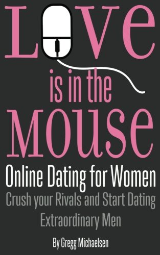 Love is in the Mouse: Online Dating for Women: Crush your Rivals and Start Dating Extraordinary Men (Relationship and Dating Advice for Women) (Volume - Online Women