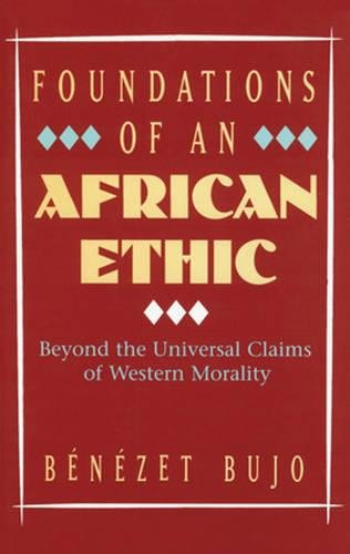 Foundations of an African Ethic: Beyond the Universal Claims of Western Morality