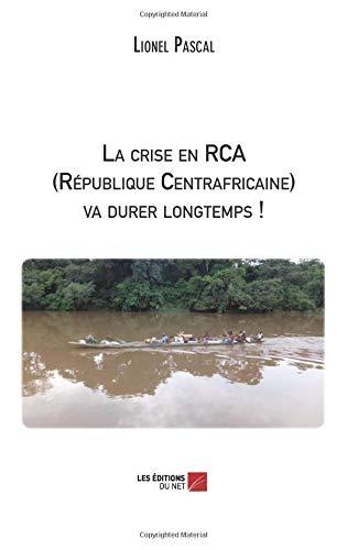 La crise en Rca (République Centrafricaine) va durer longtemps ! (French Edition) pdf