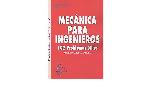 MECANICA PARA INGENIEROS 102 PROBLEMAS UTILES: Amazon.es: VALIENTE CANCHO, ANDRES: Libros