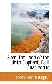 Book Siam, The Land of the White Elephant, As It Was and Is by Bacon George Blagden (2009-07-18)