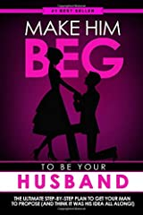Make Him BEG to Be Your Husband: The Ultimate Step-By-Step Plan to Get Your Man to Propose (and Think It Was His Idea All Along!) Paperback