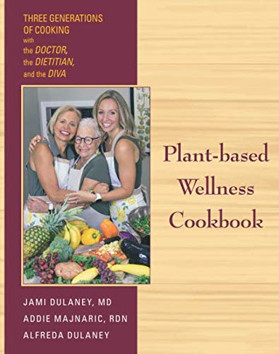 Plant-based Wellness Cookbook: Three Generations of Cooking-the Doctor, the Dietitian, and the Diva by Dr. Jaimela Jill Dulaney, Addie Dulaney Majnaric RDN, Alfreda Cecelia Dulaney