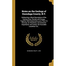 Notes on the Geology of Onondaga County, N.Y.: Embracing a Short Description of the Various Eras, Periods and Groups, Together with Statements as to Their (1) Outcrop, (2) Thickness, (3) Economic Importance, (4) Fossils, (5) Favorable Localities For...