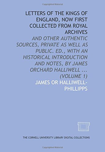 Letters Of The Kings Of England  Now First Collected From Royal Archives  And Other Authentic Sources  Private As Well As Public  Ed   With An     By James Orchard Halliwell      Volume 1