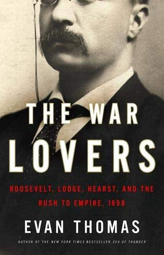 The War Lovers: Roosevelt, Lodge, Hearst, and the Rush to Empire, 1898, Thomas, Evan