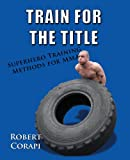Train for the Title Superhero Training Methods for M. M. A., Robert Corapi, 0988201224