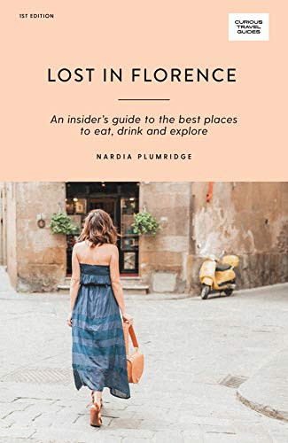 Lost in Florence: An Insider's Guide to the Best Places to Eat, Drink and Explore (Curious Travel Guides)