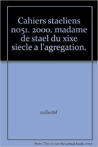Téléchargez des livres en ligne au format pdf gratuit Cahiers staeliens no51. 2000. madame de stael du xixe siecle a l'agregation. B000LV2Z0G PDF