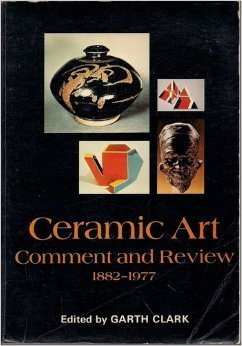 Ceramic Art : Comment And Review 1882-1977 : An Anthology Of Writings On Modern Ceramic Art