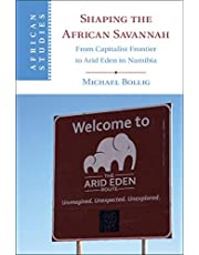 Shaping the African Savannah: From Capitalist Frontier to Arid Eden in Namibia (African Studies Book 148)