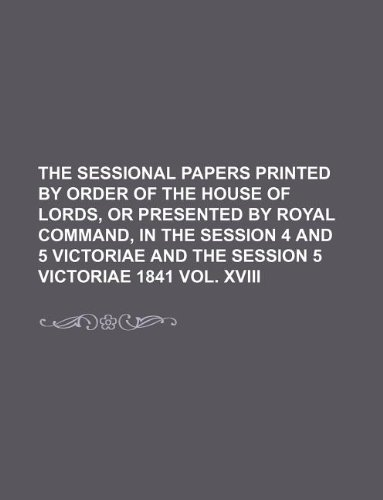 THE SESSIONAL PAPERS PRINTED BY ORDER OF THE HOUSE OF LORDS, OR PRESENTED BY ROYAL COMMAND, IN THE SESSION 4 AND 5 VICTORIAE AND THE SESSION 5 VICTORIAE 1841 VOL. XVIII PDF ePub book