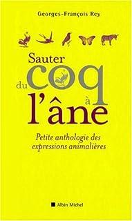 Sauter du coq à l'âne : petite anthologie des expressions animalières, Rey, Georges-François