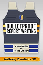 Bulletproof Report Writing: A Field Guide for Law Enforcement