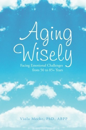 Aging Wisely: Facing Emotional Challenges from 50 to 85+ Years by Viola Mecke (2013-10-22)