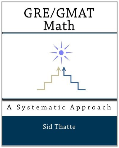 By Sid Thatte: GRE/GMAT Math: A Systematic Approach