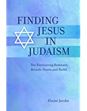 Finding Jesus in Judaism: The Everlasting Remnant, Beliefs, Feasts and Farfel