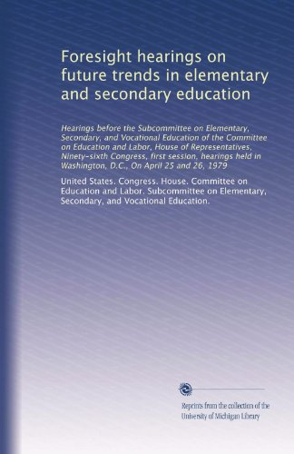 Foresight hearings on future trends in elementary and secondary education: Hearings before the Subcommittee on Elementary, Secondary, and Vocational ... in Washington, D.C., On April 25 and 26, 1979
