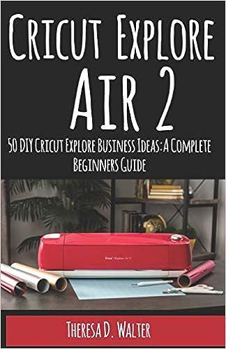 Cricut Explore Air 2: 50 DIY Cricut Explore Business Ideas