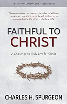 Faithful to Christ: A Challenge to Truly Live for Christ by [Spurgeon, Charles H.]