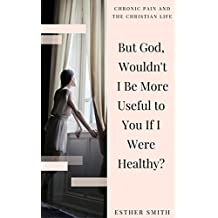 But God, Wouldn't I Be More Useful to You If I Were Healthy? (Chronic Pain and the Christian Life) (English Edition)