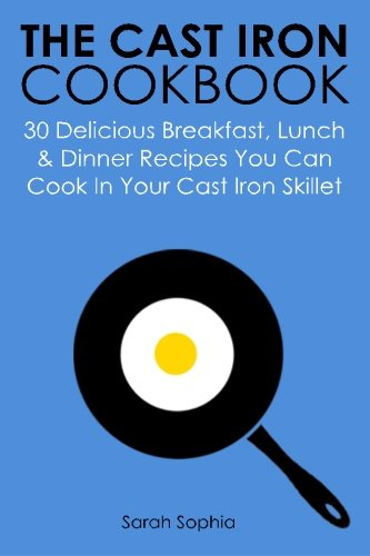 The Cast Iron Cookbook: 30 Delicious Breakfast, Lunch and Dinner Recipes You Can Cook in Your Cast Iron Skillet pdf