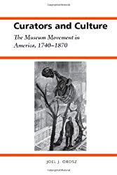 Curators and Culture: The Museum Movement in America, 1740-1870 (History of American Science and Technology) (History of American Science & Technology)