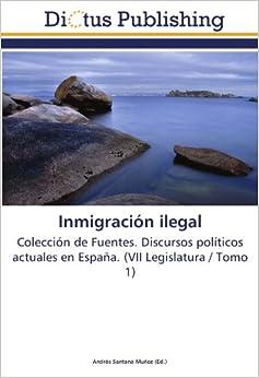 Inmigración ilegal: Colección de Fuentes. Discursos políticos actuales en España. (VII Legislatura / Tomo 1)
