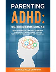 Parenting ADHD: What ADHD Child Wants From You: Proven Therapeutic Strategies To Empower Your Child With ADHD, Working Together To Strengthen Their Academic And Social Skills