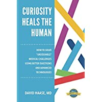 """Curiosity Heals the Human: How to Solve """"Unsolvable"""" Medical Challenges with Better Questions and Advanced Technologies"""