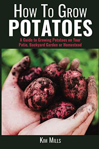 How To Grow Potatoes: A Guide to Growing Potatoes on Your Patio, Backyard Garden or Homestead (Simple Living Quick Guides) (Volume 1)
