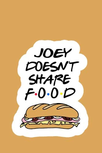 Joey Doesn't Share Food: Friends Notebook: Orange Notebook, Best Birthday Gifts for DaD - Unique Gift for Him - Novelty Christmas Present Idea for ... Awesome Journal (100 lined pages 6x9)