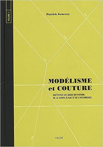 Modélisme et couture : Tome 1, Maîtriser les bases du patron, de la coupe à plat et de lassemblage