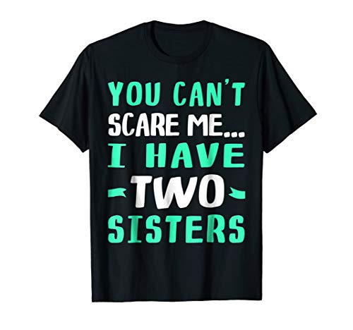 You Can't Scare Me, I Have Two Sisters TShirt -