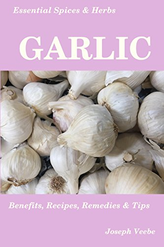 Essential Spices & Herbs: Garlic: The Natural Anti-Biotic, Heart Healthy, Anti-Cancer and Detox Food. Natural Healing Recipes Included. (Essential Spices and Herbs Book 3) by [Veebe, Joseph]