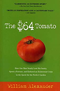 The $64 Tomato: How One Man Nearly Lost His Sanity, Spent a Fortune, and Endured an Existential Crisis in the Quest for the Perfect Garden by [Alexander, William]