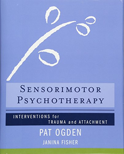 Sensorimotor Psychotherapy: Interventions for Trauma and Attachment (Norton Series on Interpersonal Neurobiology)