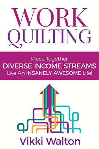 Work Quilting: Piece Together Diverse Income Streams ; Live an Insanely Awesome Life.