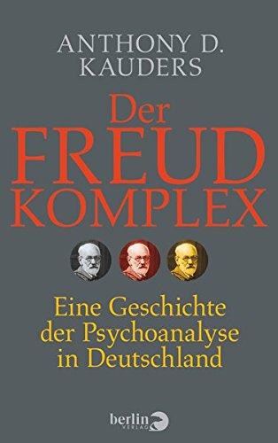 Der Freud-Komplex: Eine Geschichte der Psychoanalyse in Deutschland