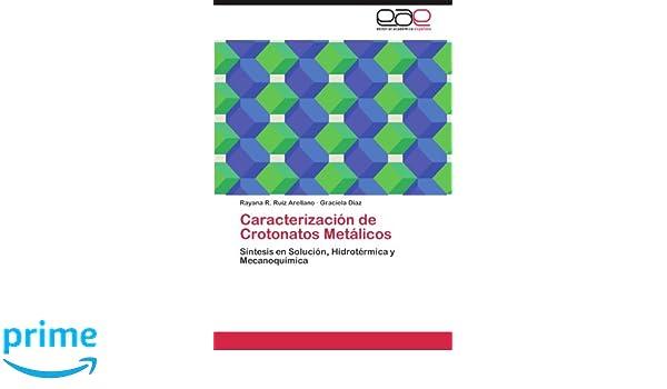 Caracterización de Crotonatos Metálicos: Síntesis en Solución, Hidrotérmica y Mecanoquímica (Spanish Edition): Rayana R. Ruiz Arellano, Graciela Díaz: ...