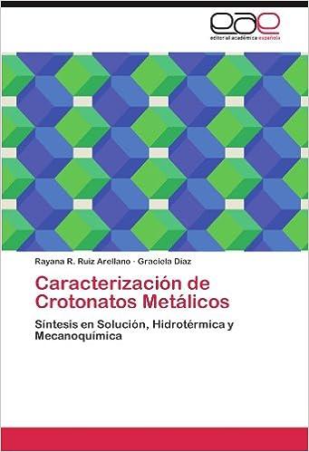 Caracterización de Crotonatos Metálicos: Síntesis en Solución, Hidrotérmica y Mecanoquímica (Spanish Edition) (Spanish)