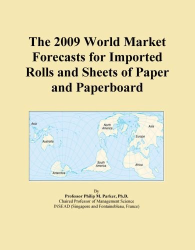 The 2009 World Market Forecasts for Imported Rolls and Sheets of Paper and Paperboard