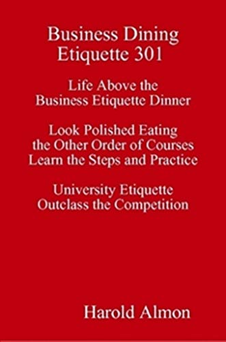 Business Dining Etiquette 301 Life Above the Business Etiquette Dinner Look Polished Eating the Other Order of Courses Learn the Steps and Practice: University Etiquette Outclass the Competition