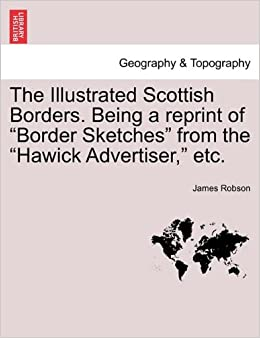 The Illustrated Scottish Borders. Being a reprint of 'Border Sketches' from the 'Hawick Advertiser, ' etc.