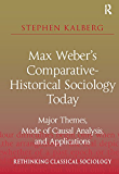 Max Weber's Comparative-Historical Sociology Today: Major Themes, Mode of Causal Analysis, and Applications (Rethinking Classical Sociology)